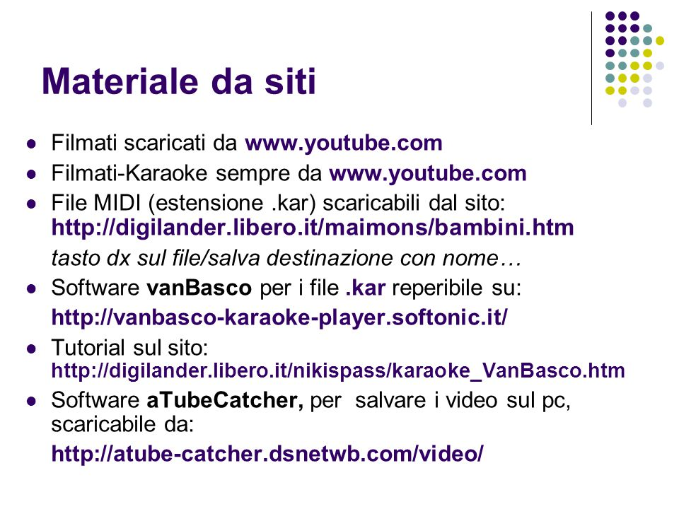 Materiale da siti Filmati scaricati da www.youtube.com Filmati-Karaoke sempre da www.youtube.com File MIDI (estensione.kar) scaricabili dal sito: http://digilander.libero.it/maimons/bambini.htm tasto dx sul file/salva destinazione con nome… Software vanBasco per i file.kar reperibile su: http://vanbasco-karaoke-player.softonic.it/ Tutorial sul sito: http://digilander.libero.it/nikispass/karaoke_VanBasco.htm Software aTubeCatcher, per salvare i video sul pc, scaricabile da: http://atube-catcher.dsnetwb.com/video/