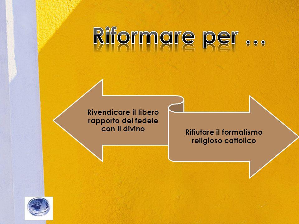 Rivendicare il libero rapporto del fedele con il divino Rifiutare il formalismo religioso cattolico