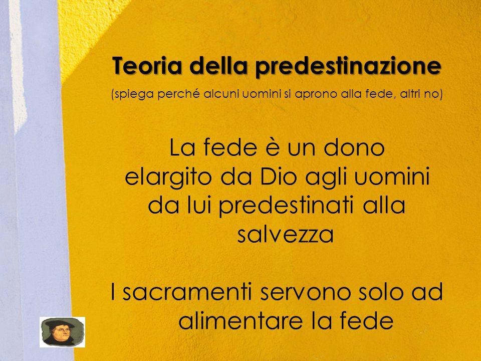 Teoria della predestinazione (spiega perché alcuni uomini si aprono alla fede, altri no) La fede è un dono elargito da Dio agli uomini da lui predestinati alla salvezza I sacramenti servono solo ad alimentare la fede