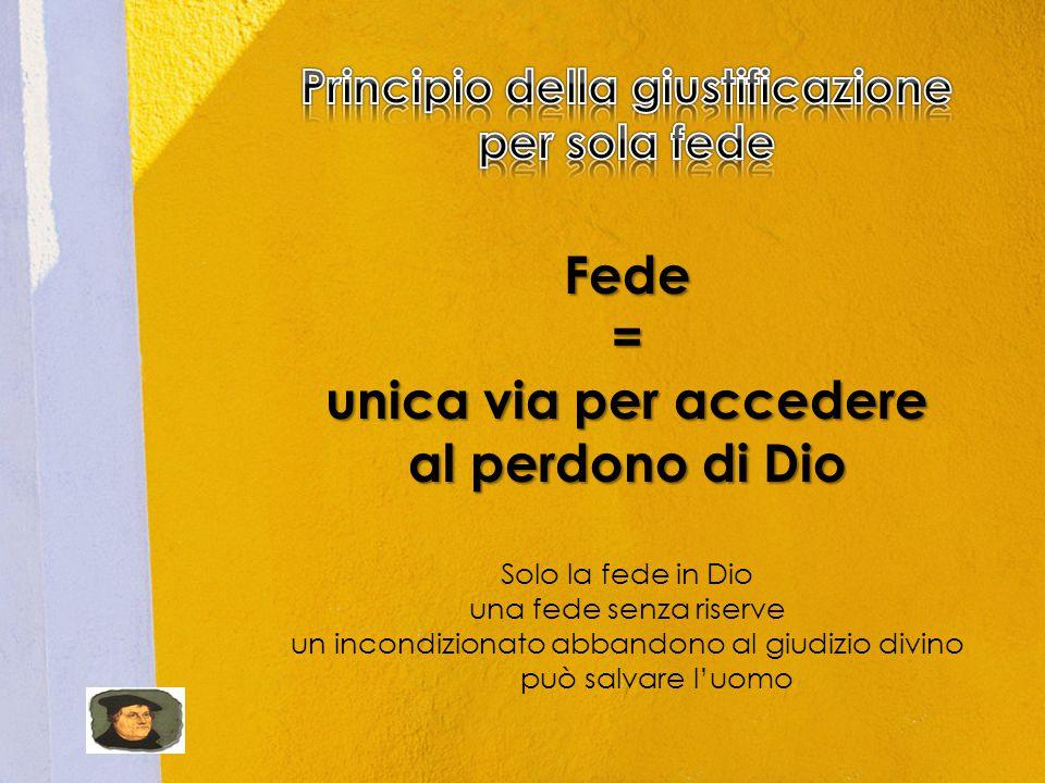 Fede= unica via per accedere al perdono di Dio Solo la fede in Dio una fede senza riserve un incondizionato abbandono al giudizio divino può salvare l'uomo