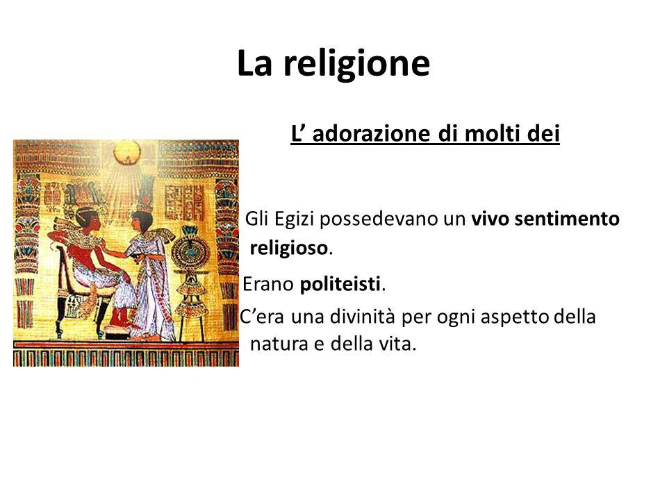 La religione L' adorazione di molti dei Gli Egizi possedevano un vivo sentimento religioso. Erano politeisti. C'era una divinità per ogni aspetto dell