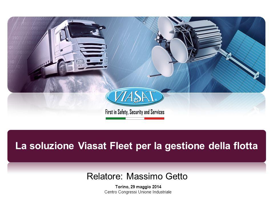 La soluzione Viasat Fleet per la gestione della flotta Relatore: Massimo Getto Torino, 29 maggio 2014 Centro Congressi Unione Industriale