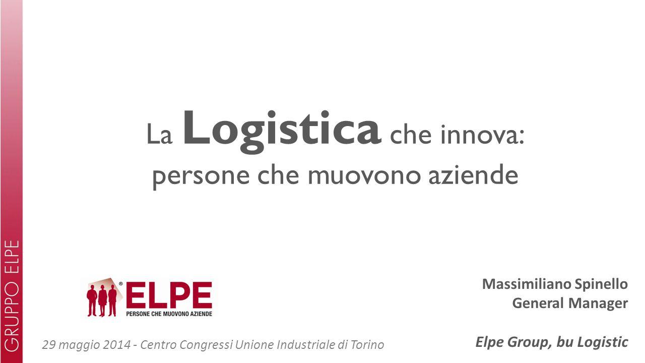 La Logistica che innova: persone che muovono aziende Massimiliano Spinello General Manager Elpe Group, bu Logistic 29 maggio 2014 - Centro Congressi Unione Industriale di Torino