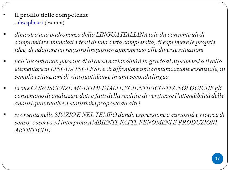 17 Il profilo delle competenze - disciplinari (esempi)  dimostra una padronanza della LINGUA ITALIANA tale da consentirgli di comprendere enunciati e