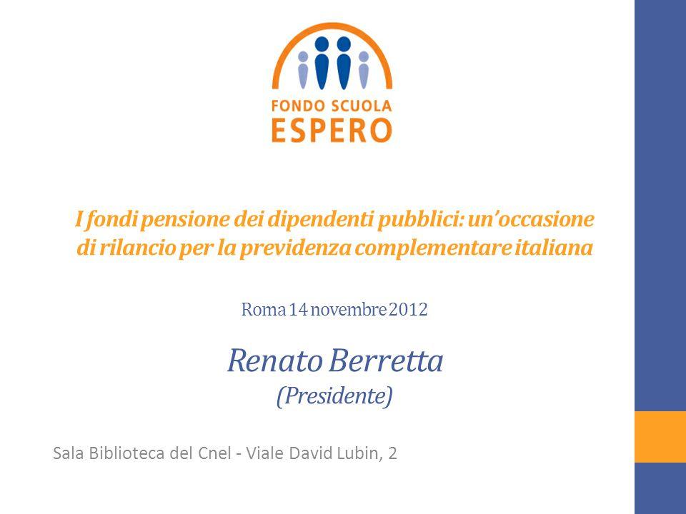 I fondi pensione dei dipendenti pubblici: un'occasione di rilancio per la previdenza complementare italiana Roma 14 novembre 2012 Renato Berretta (Presidente) Sala Biblioteca del Cnel - Viale David Lubin, 2