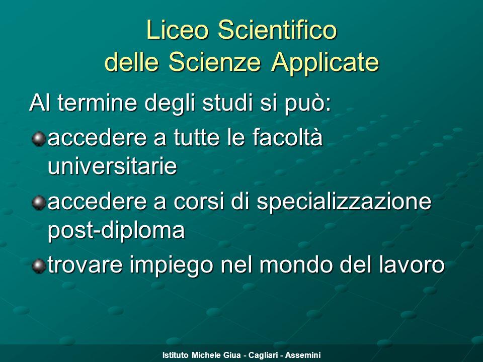 Istituto Michele Giua - Cagliari - Assemini Liceo Scientifico delle Scienze Applicate Al termine degli studi si può: accedere a tutte le facoltà unive