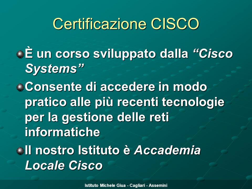 """Istituto Michele Giua - Cagliari - Assemini Certificazione CISCO È un corso sviluppato dalla """"Cisco Systems"""" Consente di accedere in modo pratico alle"""