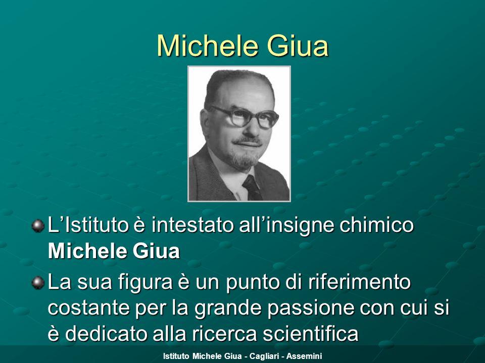 Istituto Michele Giua - Cagliari - Assemini Michele Giua L'Istituto è intestato all'insigne chimico Michele Giua La sua figura è un punto di riferimen