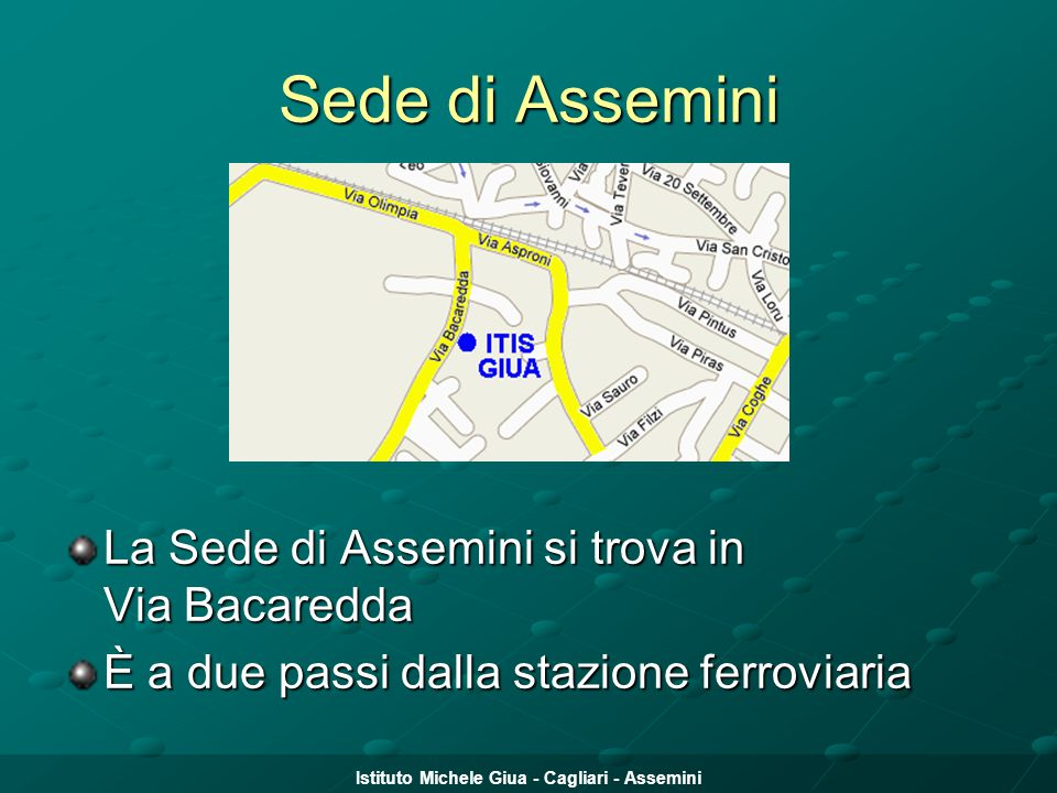 Istituto Michele Giua - Cagliari - Assemini Sede di Assemini La Sede di Assemini si trova in Via Bacaredda È a due passi dalla stazione ferroviaria