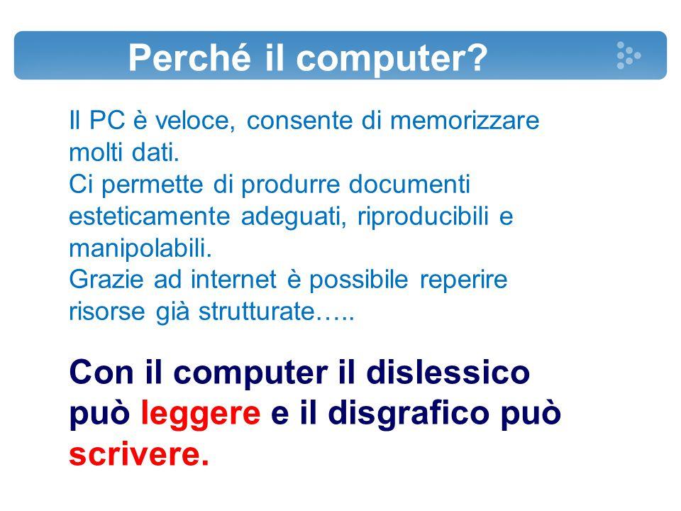 Perché il computer? Con il computer il dislessico può leggere e il disgrafico può scrivere. Il PC è veloce, consente di memorizzare molti dati. Ci per