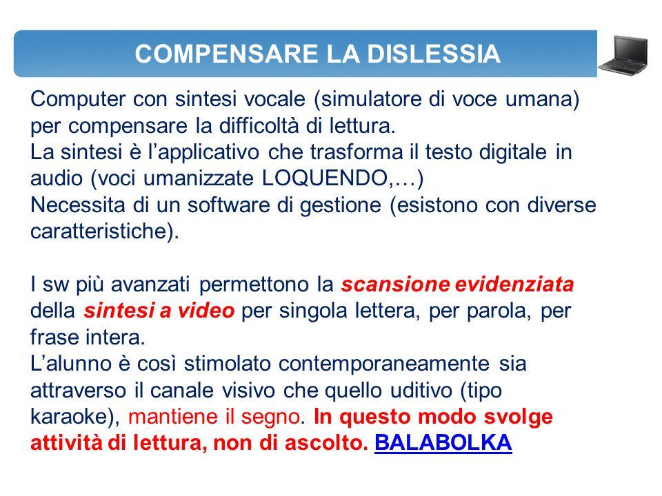 COMPENSARE LA DISLESSIA Computer con sintesi vocale (simulatore di voce umana) per compensare la difficoltà di lettura. La sintesi è l'applicativo che
