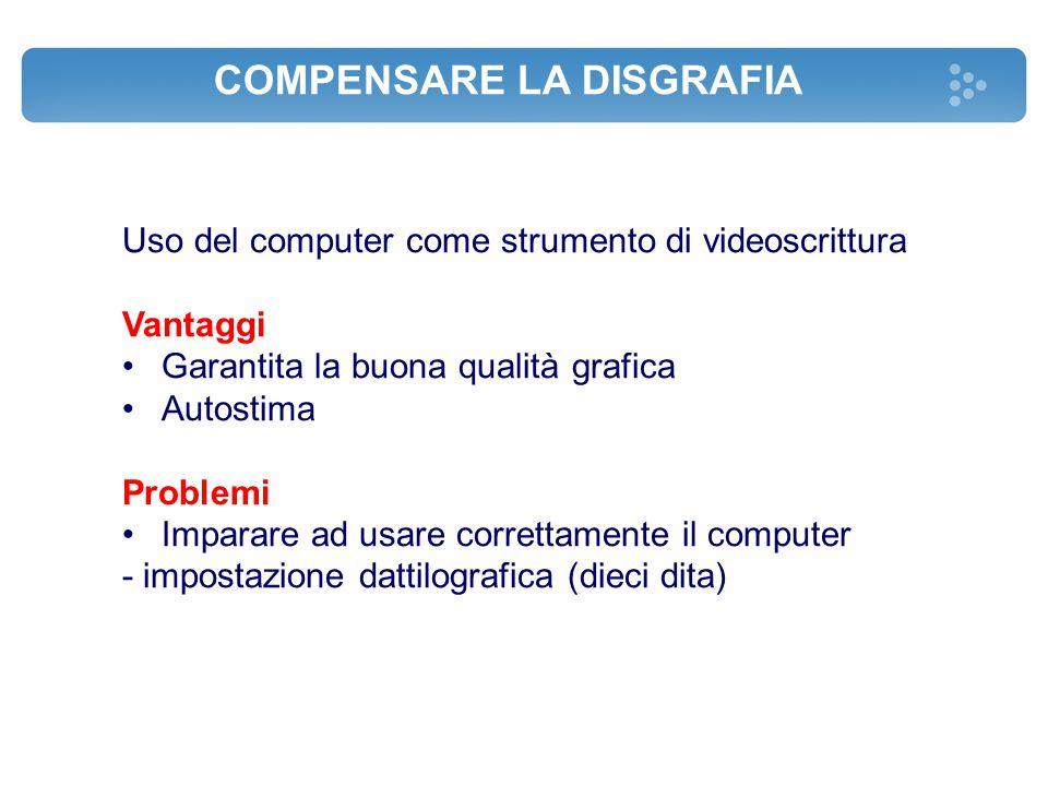 COMPENSARE LA DISGRAFIA Uso del computer come strumento di videoscrittura Vantaggi Garantita la buona qualità grafica Autostima Problemi Imparare ad u