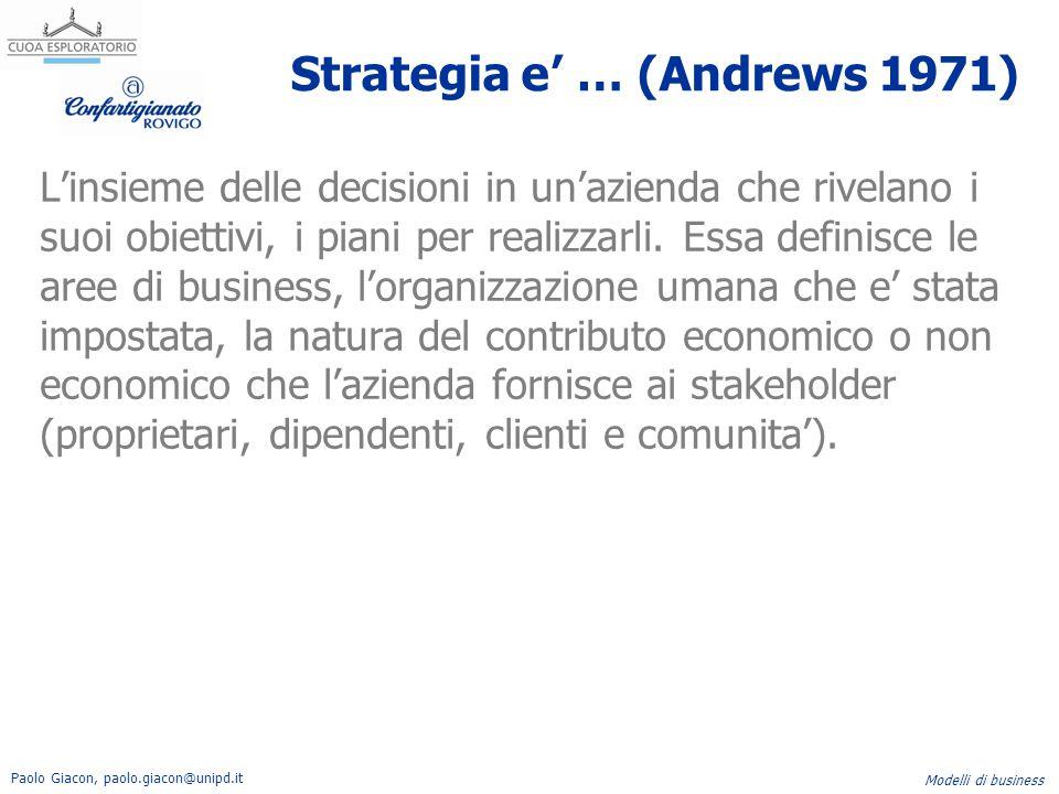 Paolo Giacon, paolo.giacon@unipd.it Modelli di business Strategia e' … (Andrews 1971) L'insieme delle decisioni in un'azienda che rivelano i suoi obie