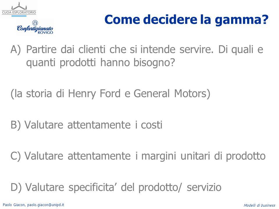 Paolo Giacon, paolo.giacon@unipd.it Modelli di business Come decidere la gamma? A)Partire dai clienti che si intende servire. Di quali e quanti prodot