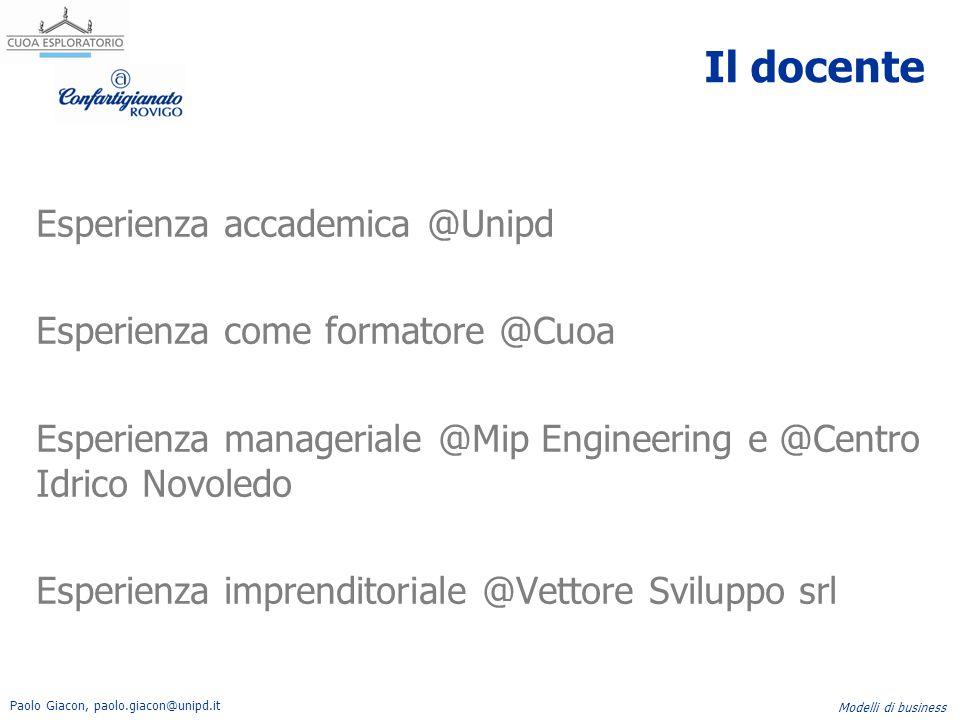 Paolo Giacon, paolo.giacon@unipd.it Modelli di business Il docente Esperienza accademica @Unipd Esperienza come formatore @Cuoa Esperienza manageriale
