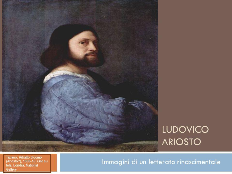 LUDOVICO ARIOSTO Immagini di un letterato rinascimentale Tiziano, Ritratto d'uomo (Ariosto?), 1508-10, Olio su tela, Londra, National Gallery