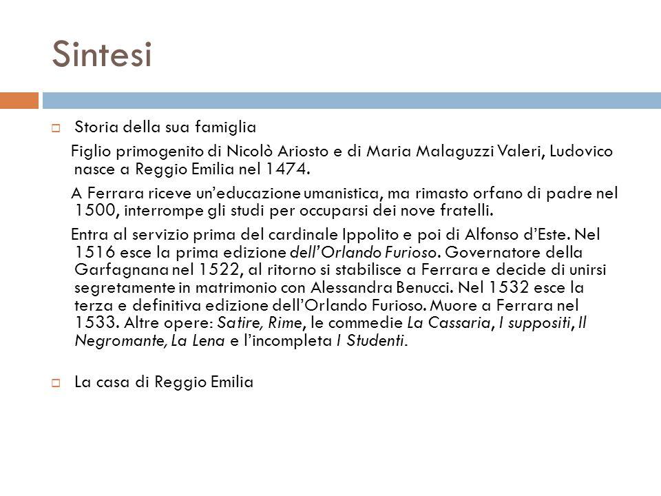 Sintesi  Storia della sua famiglia Figlio primogenito di Nicolò Ariosto e di Maria Malaguzzi Valeri, Ludovico nasce a Reggio Emilia nel 1474. A Ferra