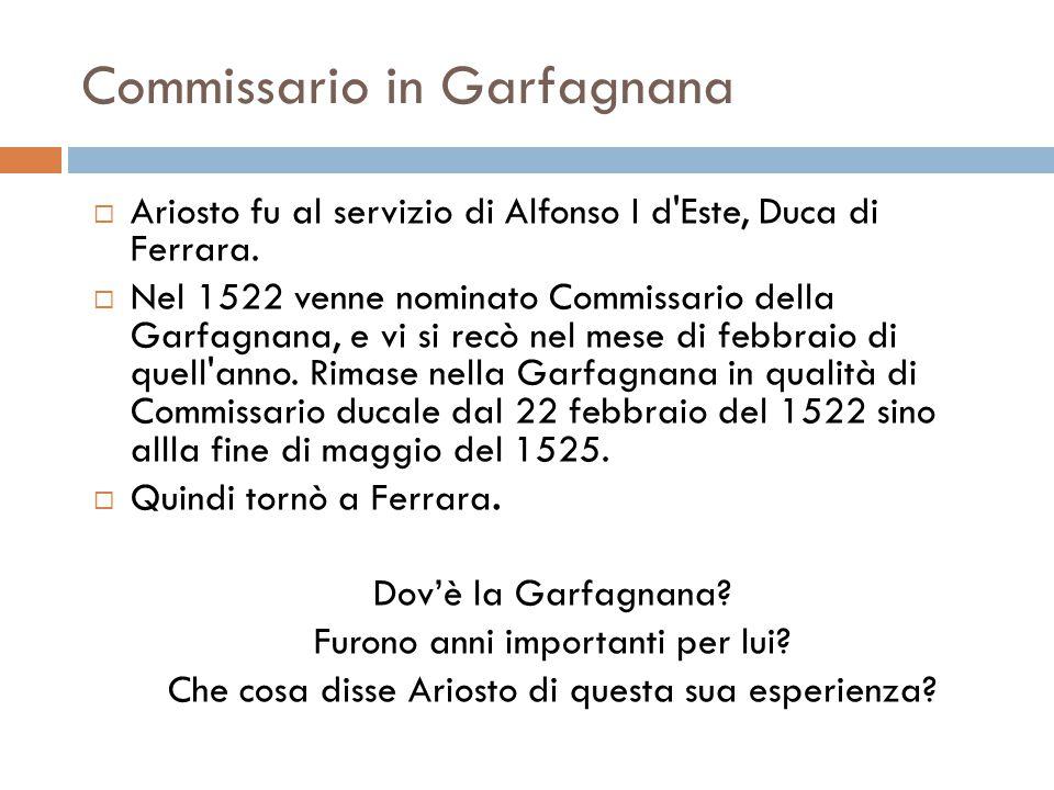 Commissario in Garfagnana  Ariosto fu al servizio di Alfonso I d'Este, Duca di Ferrara.  Nel 1522 venne nominato Commissario della Garfagnana, e vi