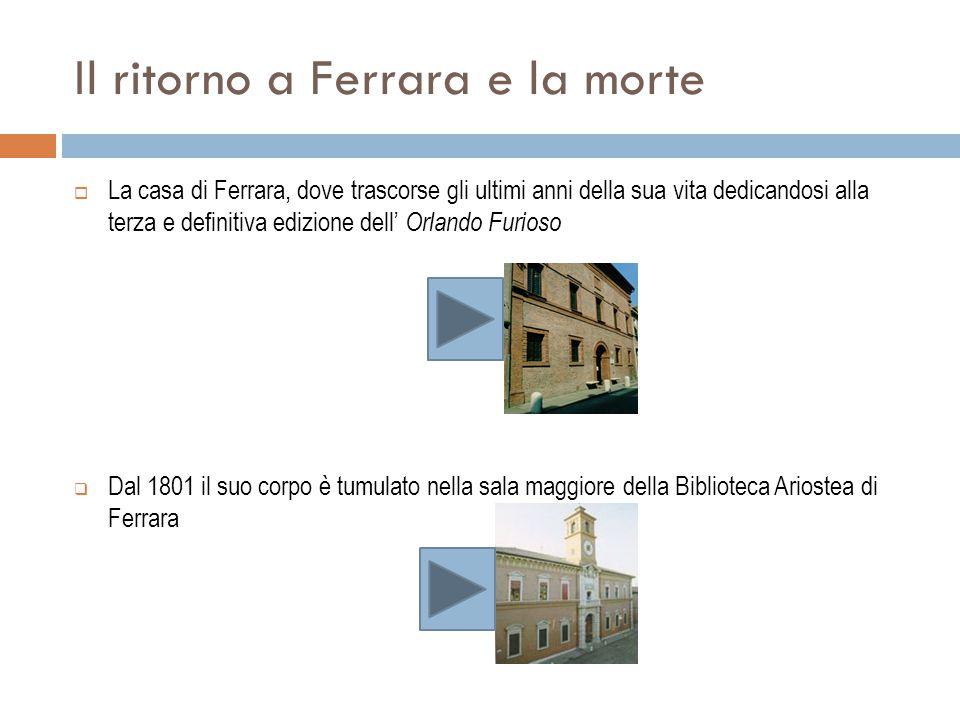 Il ritorno a Ferrara e la morte  La casa di Ferrara, dove trascorse gli ultimi anni della sua vita dedicandosi alla terza e definitiva edizione dell'