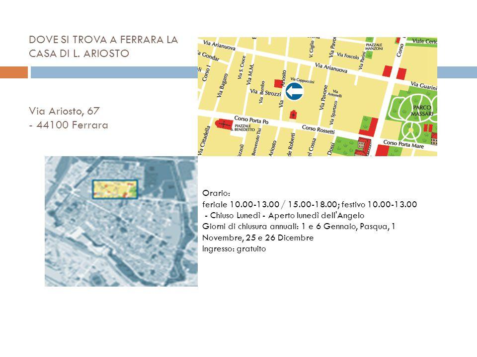 DOVE SI TROVA A FERRARA LA CASA DI L. ARIOSTO Via Ariosto, 67 - 44100 Ferrara Orario: feriale 10.00-13.00 / 15.00-18.00; festivo 10.00-13.00 - Chiuso