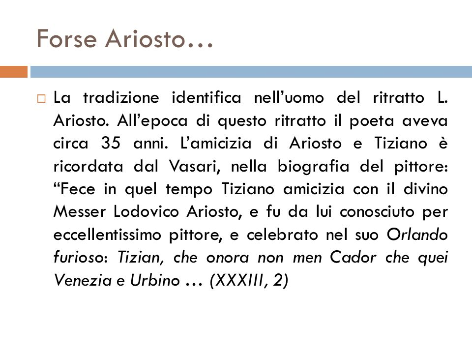 Forse Ariosto…  La tradizione identifica nell'uomo del ritratto L. Ariosto. All'epoca di questo ritratto il poeta aveva circa 35 anni. L'amicizia di