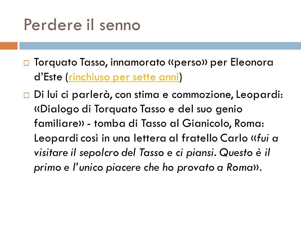 Perdere il senno  Torquato Tasso, innamorato «perso» per Eleonora d'Este (rinchiuso per sette anni)rinchiuso per sette anni  Di lui ci parlerà, con