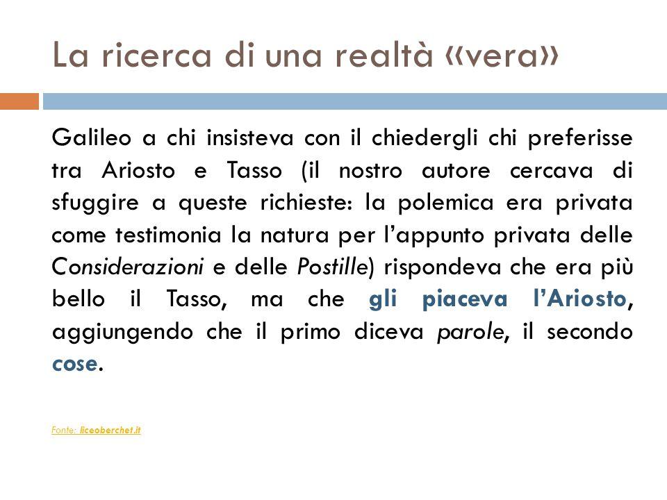 La ricerca di una realtà «vera» Galileo a chi insisteva con il chiedergli chi preferisse tra Ariosto e Tasso (il nostro autore cercava di sfuggire a q