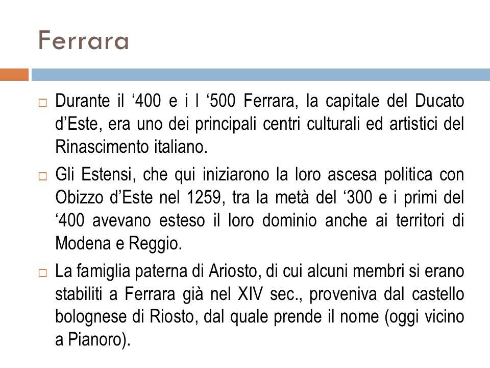 Ferrara  Durante il '400 e i l '500 Ferrara, la capitale del Ducato d'Este, era uno dei principali centri culturali ed artistici del Rinascimento ita
