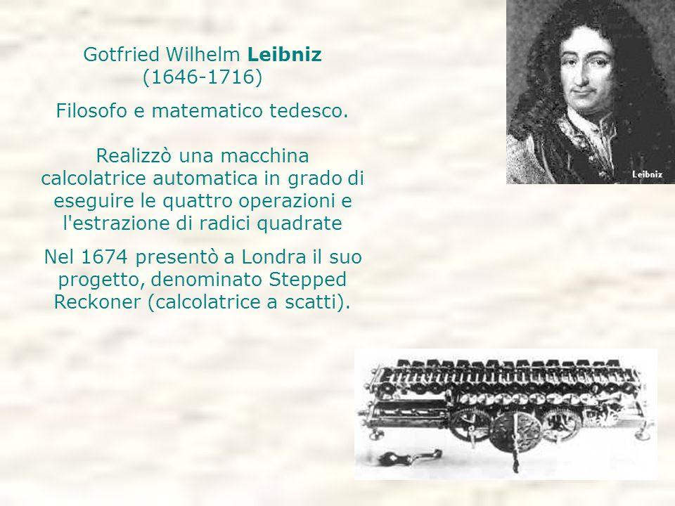 Gotfried Wilhelm Leibniz (1646-1716) Filosofo e matematico tedesco. Realizzò una macchina calcolatrice automatica in grado di eseguire le quattro oper