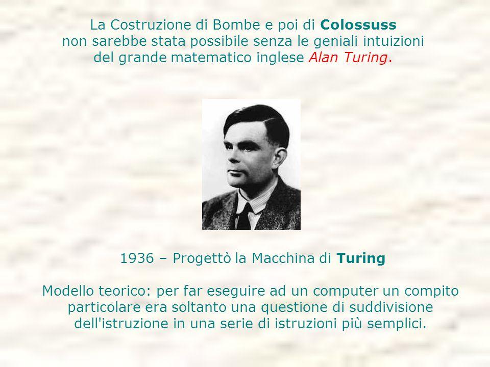 1936 – Progettò la Macchina di Turing Modello teorico: per far eseguire ad un computer un compito particolare era soltanto una questione di suddivisio