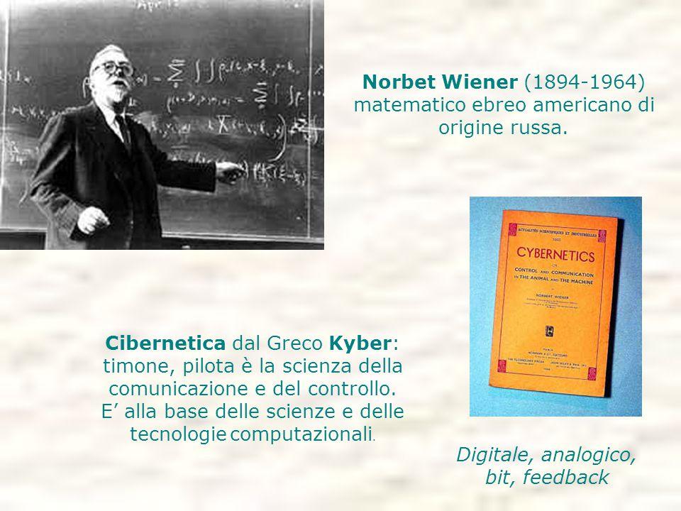 Norbet Wiener (1894-1964) matematico ebreo americano di origine russa. Digitale, analogico, bit, feedback Cibernetica dal Greco Kyber: timone, pilota