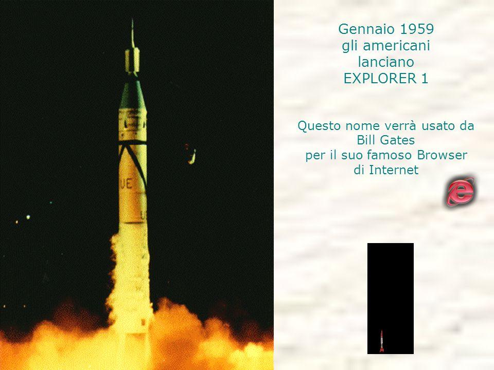 Gennaio 1959 gli americani lanciano EXPLORER 1 Questo nome verrà usato da Bill Gates per il suo famoso Browser di Internet