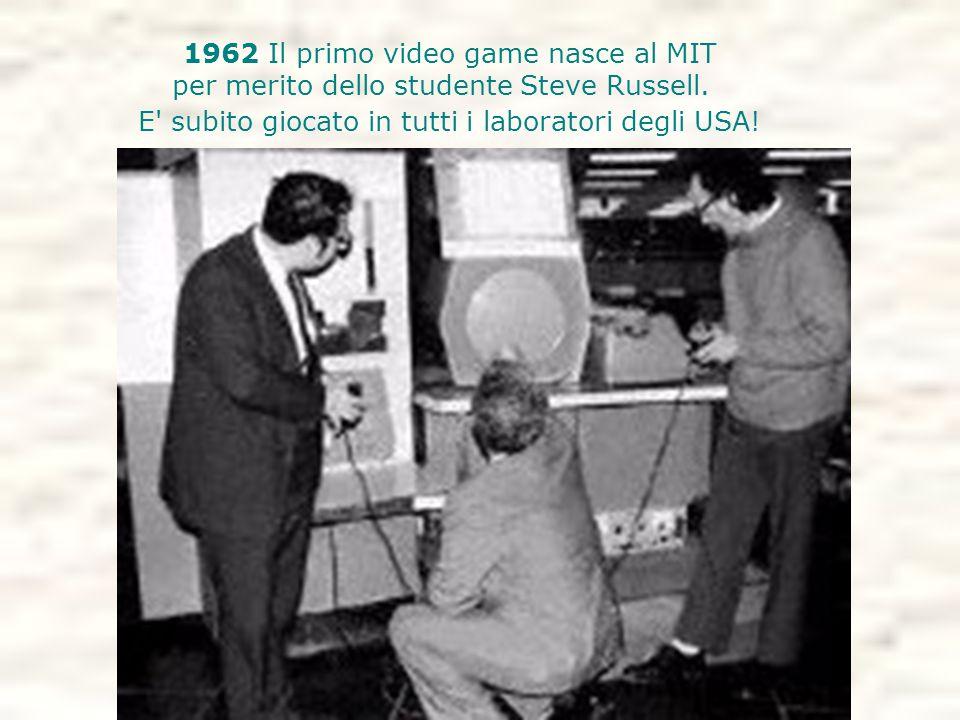 1962 Il primo video game nasce al MIT per merito dello studente Steve Russell. E' subito giocato in tutti i laboratori degli USA!