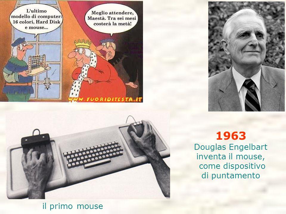 1963 Douglas Engelbart inventa il mouse, come dispositivo di puntamento il primo mouse