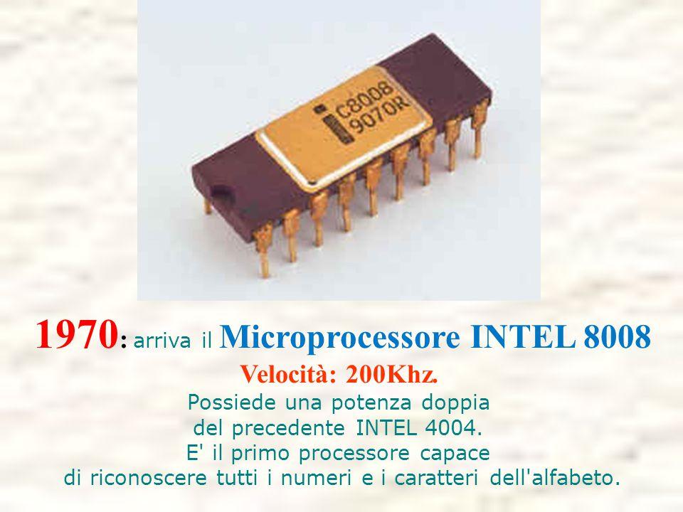 1970 : arriva il Microprocessore INTEL 8008 Velocità: 200Khz. Possiede una potenza doppia del precedente INTEL 4004. E' il primo processore capace di
