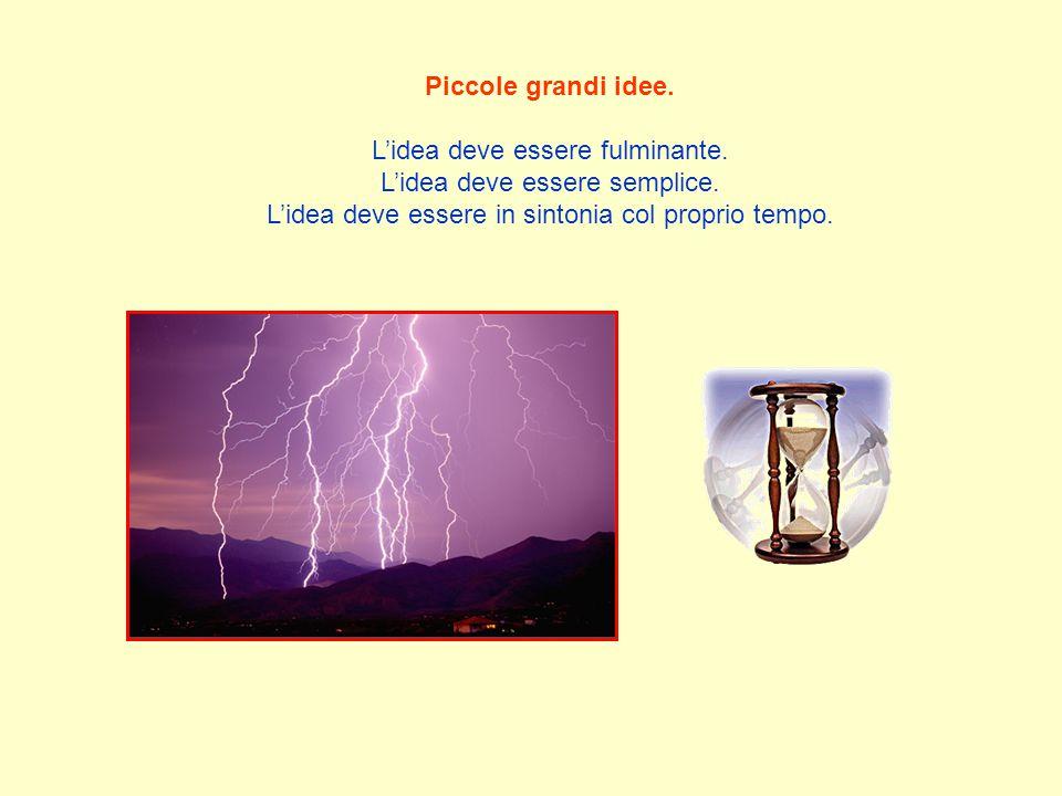 Piccole grandi idee. L'idea deve essere fulminante. L'idea deve essere semplice. L'idea deve essere in sintonia col proprio tempo.