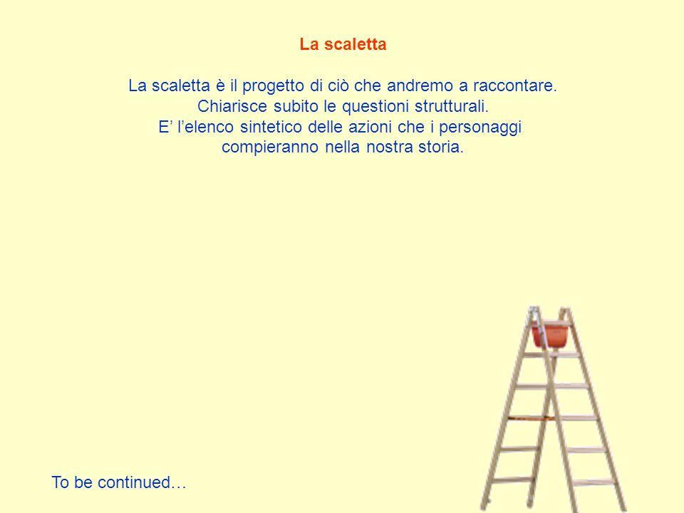 La scaletta La scaletta è il progetto di ciò che andremo a raccontare. Chiarisce subito le questioni strutturali. E' l'elenco sintetico delle azioni c