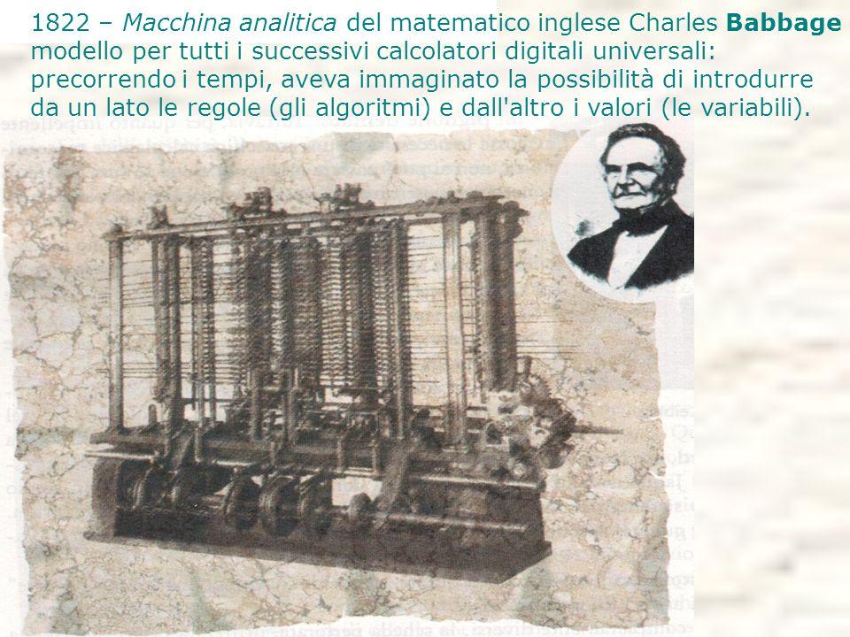 1822 – Macchina analitica del matematico inglese Charles Babbage modello per tutti i successivi calcolatori digitali universali: precorrendo i tempi, aveva immaginato la possibilità di introdurre da un lato le regole (gli algoritmi) e dall altro i valori (le variabili).