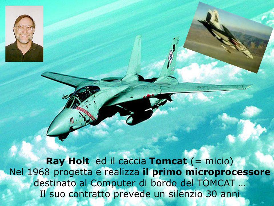 Ray Holt ed il caccia Tomcat (= micio) Nel 1968 progetta e realizza il primo microprocessore destinato al Computer di bordo del TOMCAT … Il suo contratto prevede un silenzio 30 anni