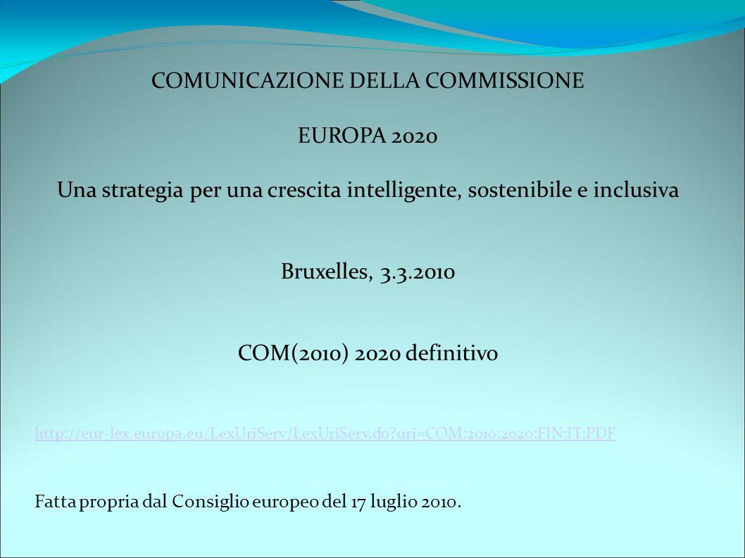 COMUNICAZIONE DELLA COMMISSIONE EUROPA 2020 Una strategia per una crescita intelligente, sostenibile e inclusiva Bruxelles, 3.3.2010 COM(2010) 2020 definitivo http://eur-lex.europa.eu/LexUriServ/LexUriServ.do?uri=COM:2010:2020:FIN:IT:PDF Fatta propria dal Consiglio europeo del 17 luglio 2010.