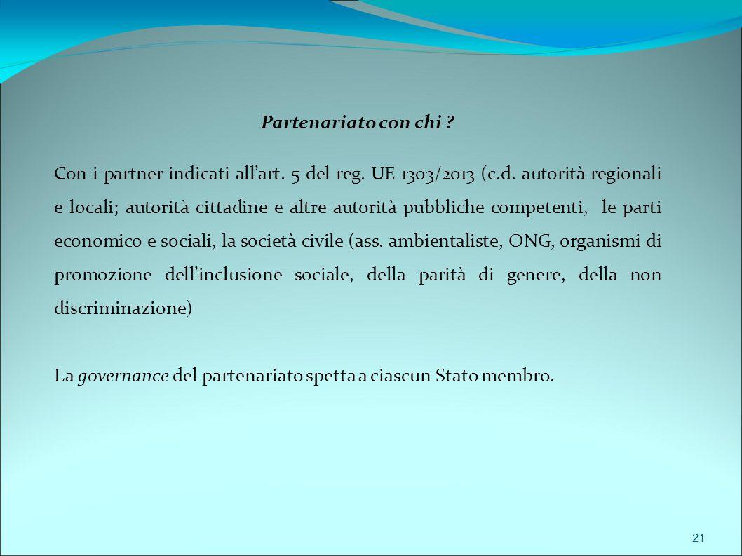 21 Partenariato con chi ? Con i partner indicati all'art. 5 del reg. UE 1303/2013 (c.d. autorità regionali e locali; autorità cittadine e altre autori