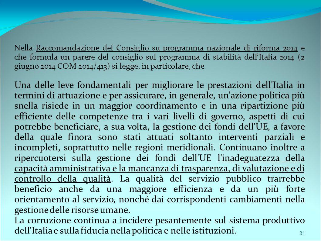 Nella Raccomandazione del Consiglio su programma nazionale di riforma 2014 e che formula un parere del consiglio sul programma di stabilità dell'Italia 2014 (2 giugno 2014 COM 2014/413) si legge, in particolare, che Una delle leve fondamentali per migliorare le prestazioni dell Italia in termini di attuazione e per assicurare, in generale, un azione politica più snella risiede in un maggior coordinamento e in una ripartizione più efficiente delle competenze tra i vari livelli di governo, aspetti di cui potrebbe beneficiare, a sua volta, la gestione dei fondi dell UE, a favore della quale finora sono stati attuati soltanto interventi parziali e incompleti, soprattutto nelle regioni meridionali.