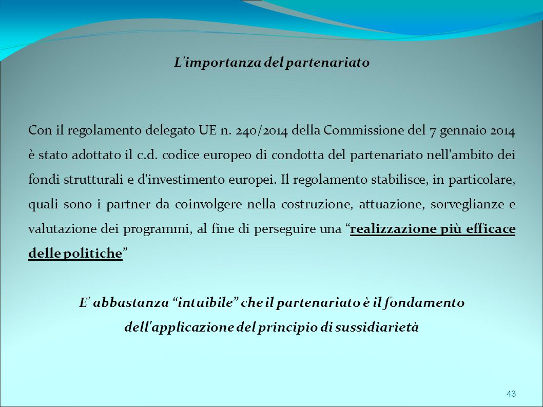 43 L'importanza del partenariato Con il regolamento delegato UE n. 240/2014 della Commissione del 7 gennaio 2014 è stato adottato il c.d. codice europ