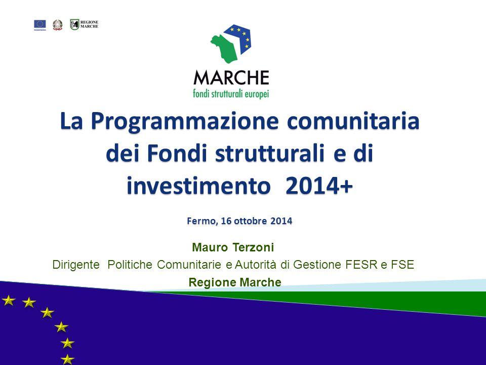La Programmazione comunitaria dei Fondi strutturali e di investimento 2014+ Fermo, 16 ottobre 2014 Mauro Terzoni Dirigente Politiche Comunitarie e Aut
