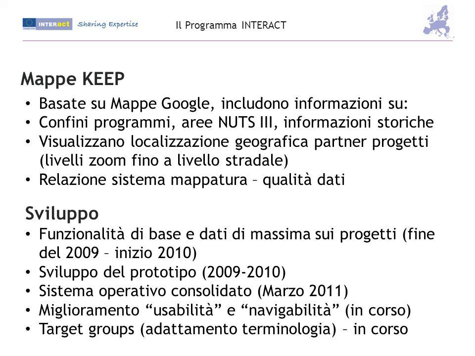 Mappe KEEP Basate su Mappe Google, includono informazioni su: Confini programmi, aree NUTS III, informazioni storiche Visualizzano localizzazione geografica partner progetti (livelli zoom fino a livello stradale) Relazione sistema mappatura – qualità dati Sviluppo Funzionalità di base e dati di massima sui progetti (fine del 2009 – inizio 2010) Sviluppo del prototipo (2009-2010) Sistema operativo consolidato (Marzo 2011) Miglioramento usabilità e navigabilità (in corso) Target groups (adattamento terminologia) – in corso Il Programma INTERACT