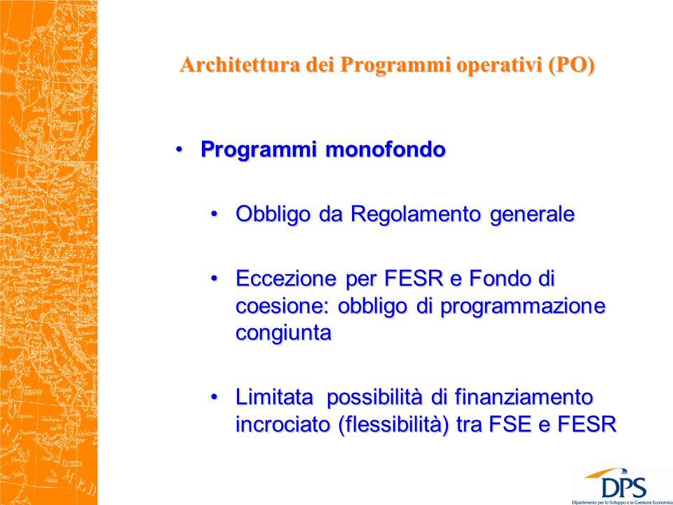 Architettura dei Programmi operativi (PO) Programmi monofondoProgrammi monofondo Obbligo da Regolamento generaleObbligo da Regolamento generale Eccezione per FESR e Fondo di coesione: obbligo di programmazione congiuntaEccezione per FESR e Fondo di coesione: obbligo di programmazione congiunta Limitata possibilità di finanziamento incrociato (flessibilità) tra FSE e FESRLimitata possibilità di finanziamento incrociato (flessibilità) tra FSE e FESR