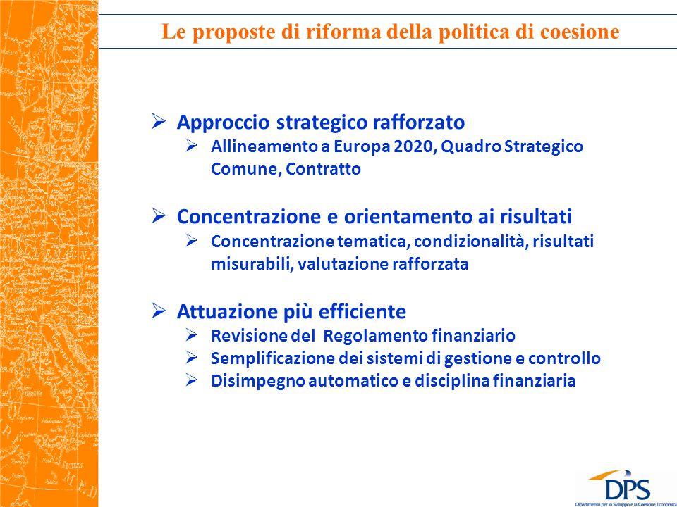 Le proposte di riforma della politica di coesione  Approccio strategico rafforzato  Allineamento a Europa 2020, Quadro Strategico Comune, Contratto  Concentrazione e orientamento ai risultati  Concentrazione tematica, condizionalità, risultati misurabili, valutazione rafforzata  Attuazione più efficiente  Revisione del Regolamento finanziario  Semplificazione dei sistemi di gestione e controllo  Disimpegno automatico e disciplina finanziaria