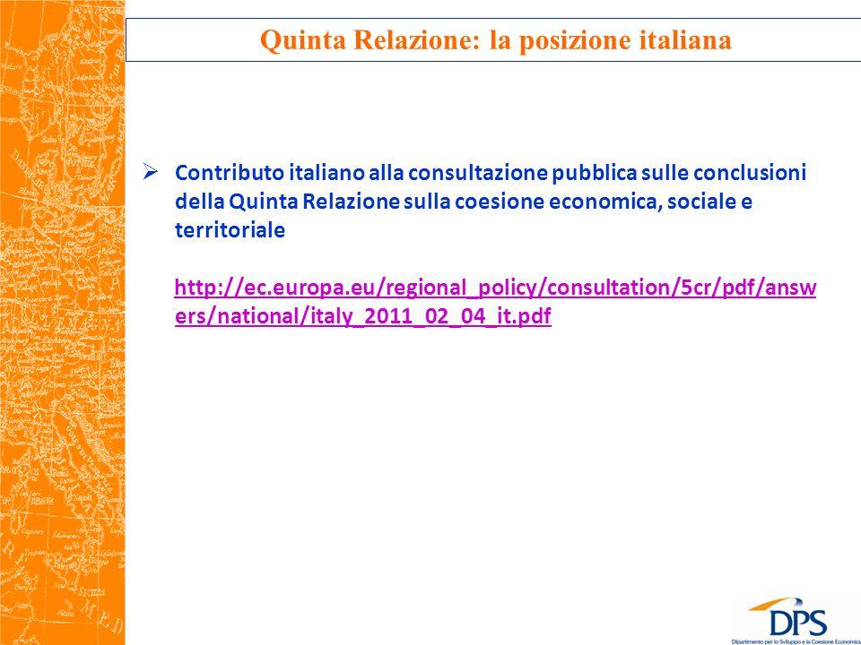 Quinta Relazione: la posizione italiana  Contributo italiano alla consultazione pubblica sulle conclusioni della Quinta Relazione sulla coesione economica, sociale e territoriale http://ec.europa.eu/regional_policy/consultation/5cr/pdf/answ ers/national/italy_2011_02_04_it.pdf
