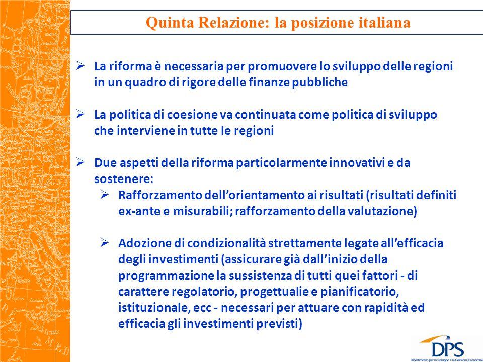 Quinta Relazione: la posizione italiana  La riforma è necessaria per promuovere lo sviluppo delle regioni in un quadro di rigore delle finanze pubbliche  La politica di coesione va continuata come politica di sviluppo che interviene in tutte le regioni  Due aspetti della riforma particolarmente innovativi e da sostenere:  Rafforzamento dell'orientamento ai risultati (risultati definiti ex-ante e misurabili; rafforzamento della valutazione)  Adozione di condizionalità strettamente legate all'efficacia degli investimenti (assicurare già dall'inizio della programmazione la sussistenza di tutti quei fattori - di carattere regolatorio, progettualie e pianificatorio, istituzionale, ecc - necessari per attuare con rapidità ed efficacia gli investimenti previsti)