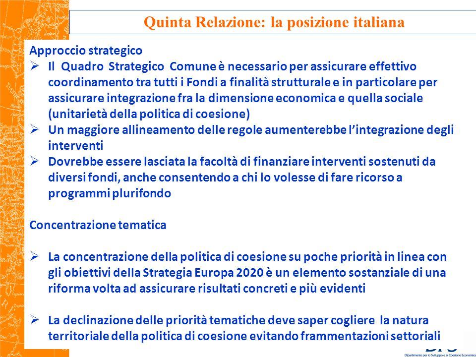 Quinta Relazione: la posizione italiana Approccio strategico  Il Quadro Strategico Comune è necessario per assicurare effettivo coordinamento tra tutti i Fondi a finalità strutturale e in particolare per assicurare integrazione fra la dimensione economica e quella sociale (unitarietà della politica di coesione)  Un maggiore allineamento delle regole aumenterebbe l'integrazione degli interventi  Dovrebbe essere lasciata la facoltà di finanziare interventi sostenuti da diversi fondi, anche consentendo a chi lo volesse di fare ricorso a programmi plurifondo Concentrazione tematica  La concentrazione della politica di coesione su poche priorità in linea con gli obiettivi della Strategia Europa 2020 è un elemento sostanziale di una riforma volta ad assicurare risultati concreti e più evidenti  La declinazione delle priorità tematiche deve saper cogliere la natura territoriale della politica di coesione evitando frammentazioni settoriali